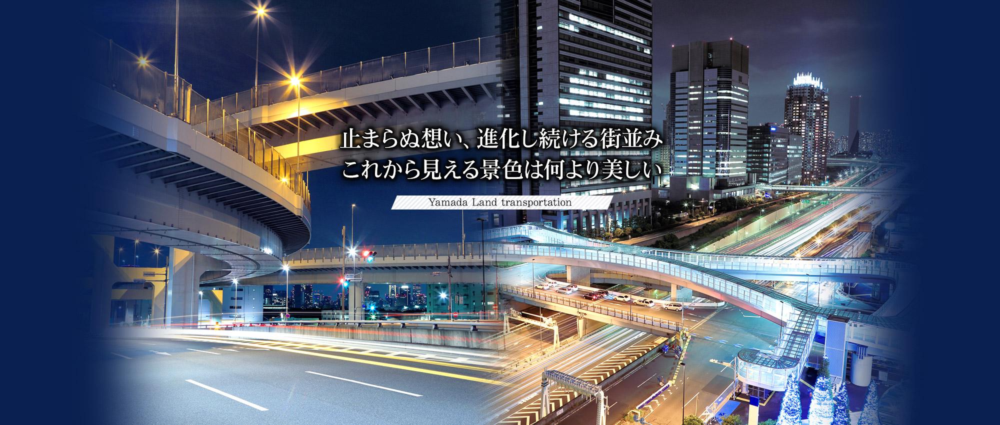 止まらぬ想い、進化し続ける街並み、これから見える景色は何より美しい 。〜Yamada Land transportation〜